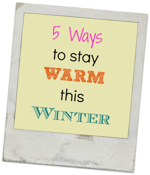 5 Ways to Stay Warm this Winter