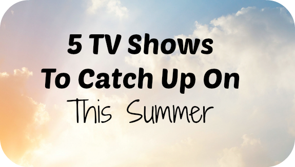 tvshowstocatchuponthissummer 5 TV Shows to Catch Up on This Summer