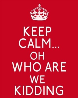 Keep Calm Oh Who Are We Kidding Poster
