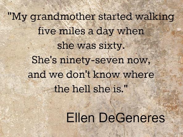 Grandmother walking 5 miles  Ellen Degeneres quote